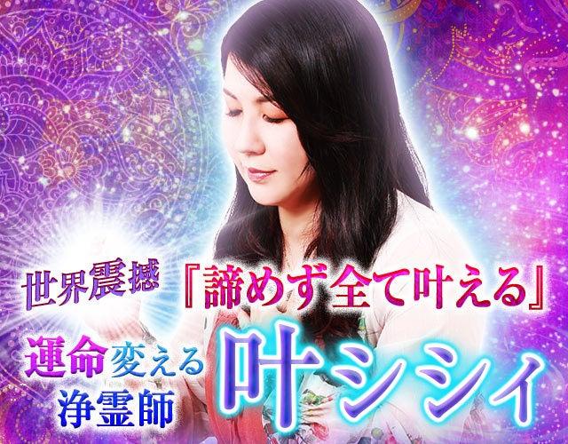 世界震撼『諦めず全て叶える』霊体浄化し運命変える浄霊師◆叶シシィ