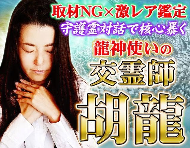 取材NG×激レア鑑定【守護霊対話で核心暴く】龍神使いの交霊師◆胡龍