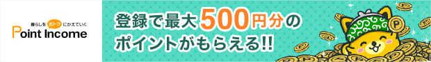 ポイントインカムに登録で最大500円のポイントプレゼント!
